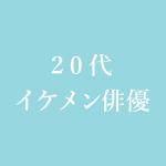 20代イケメン俳優