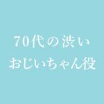 70代の渋いおじいちゃん役